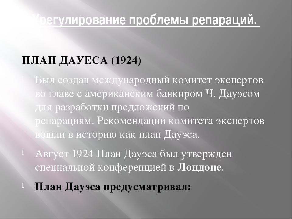 Урегулирование проблемы репараций. ПЛАН ДАУЕСА (1924) Был создан международны...