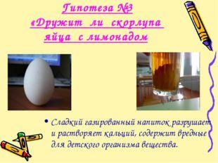 Гипотеза №3 «Дружит ли скорлупа яйца с лимонадом Сладкий газированный напиток