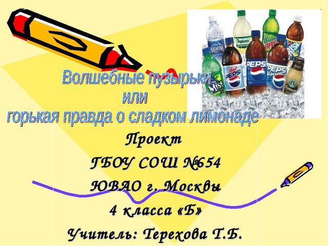 Проект ГБОУ СОШ №654 ЮВАО г. Москвы 4 класса «Б» Учитель: Терехова Т.Б.
