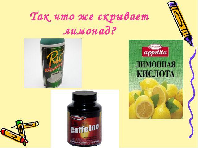 Так что же скрывает лимонад?