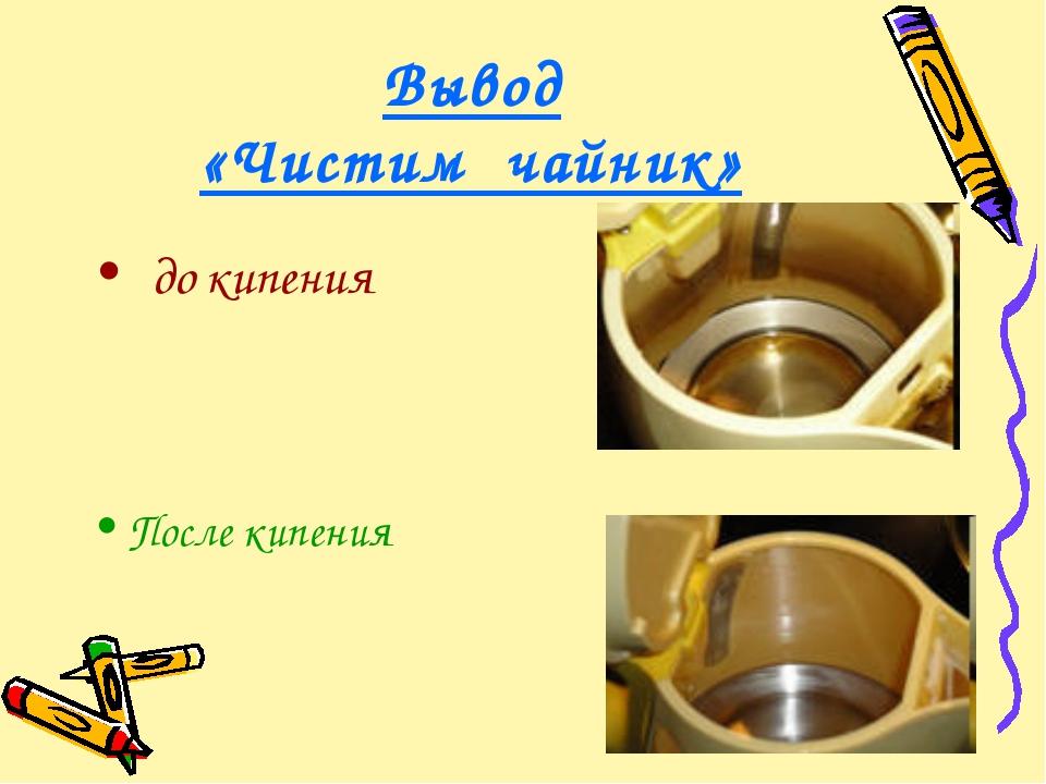Вывод «Чистим чайник» до кипения После кипения