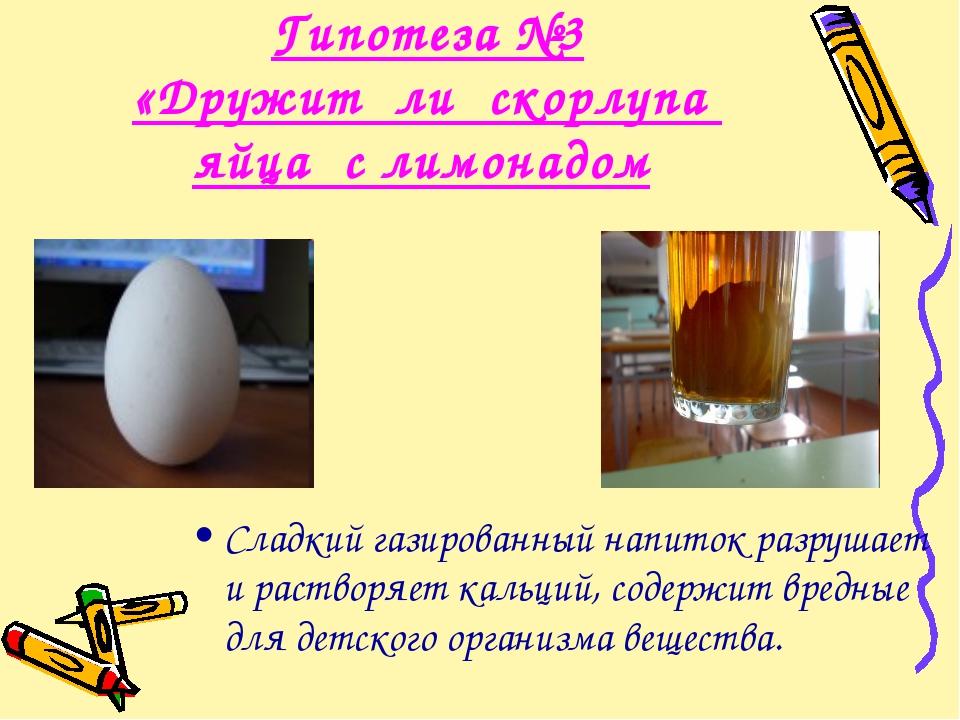 Гипотеза №3 «Дружит ли скорлупа яйца с лимонадом Сладкий газированный напиток...