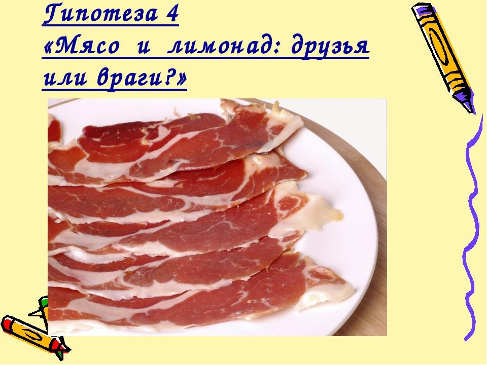Гипотеза 4 «Мясо и лимонад: друзья или враги?»