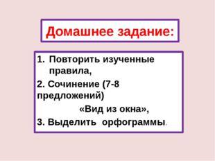 Домашнее задание: Повторить изученные правила, 2. Сочинение (7-8 предложений)