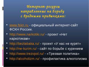 Интернет-ресурсы направленные на борьбу с вредными привычками: www.fskn.ru -