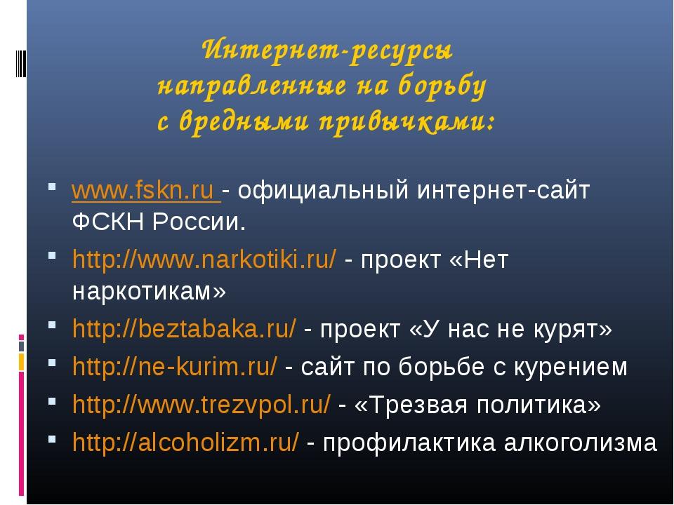 Интернет-ресурсы направленные на борьбу с вредными привычками: www.fskn.ru -...