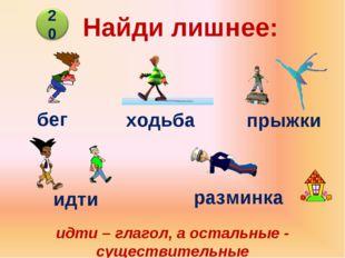 Найди лишнее: бег ходьба прыжки идти разминка идти – глагол, а остальные - су