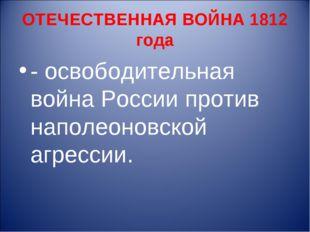 ОТЕЧЕСТВЕННАЯ ВОЙНА 1812 года - освободительная война России против наполеоно