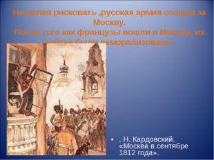 Не желая рисковать ,русская армия отошла за Москву. После того как французы в