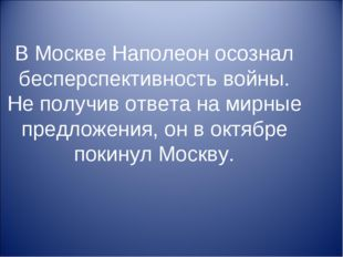 В Москве Наполеон осознал бесперспективность войны. Не получив ответа на мирн