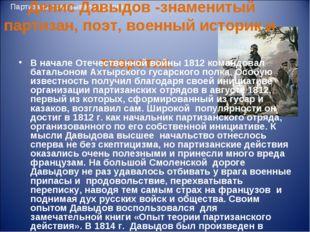 Партизаны изматывали противника Денис Давыдов -знаменитый партизан, поэт, вое