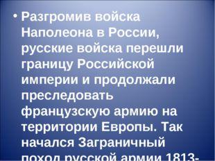Разгромив войска Наполеона в России, русские войска перешли границу Российско