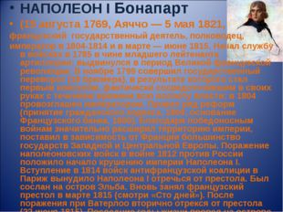 НАПОЛЕОН I Бонапарт (15 августа 1769, Аяччо — 5 мая 1821, французский государ