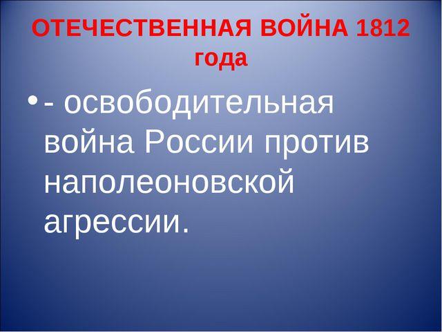 ОТЕЧЕСТВЕННАЯ ВОЙНА 1812 года - освободительная война России против наполеоно...