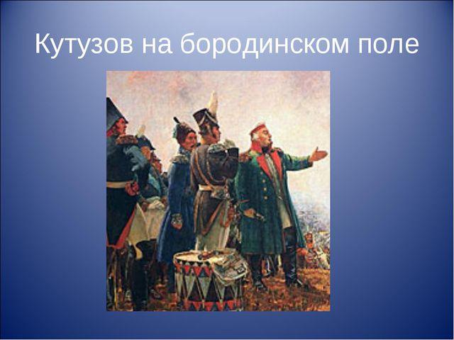 Кутузов на бородинском поле