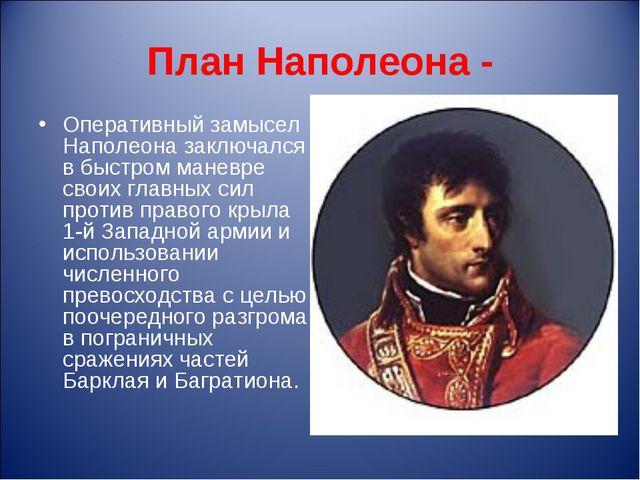 План Наполеона - Оперативный замысел Наполеона заключался в быстром маневре с...