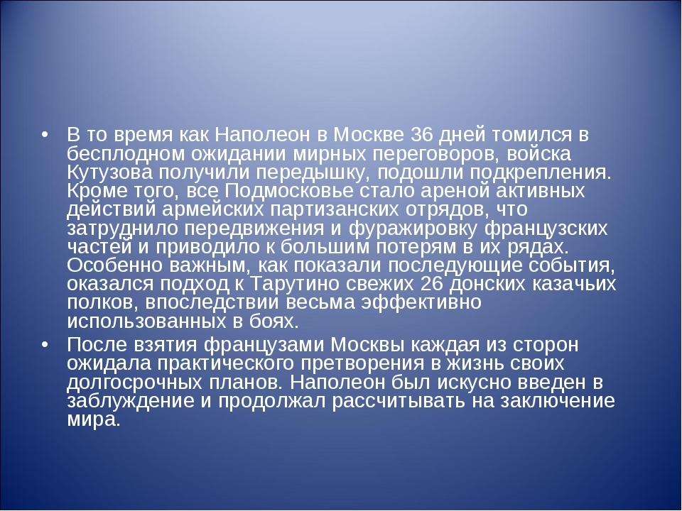 В то время как Наполеон в Москве 36 дней томился в бесплодном ожидании мирных...