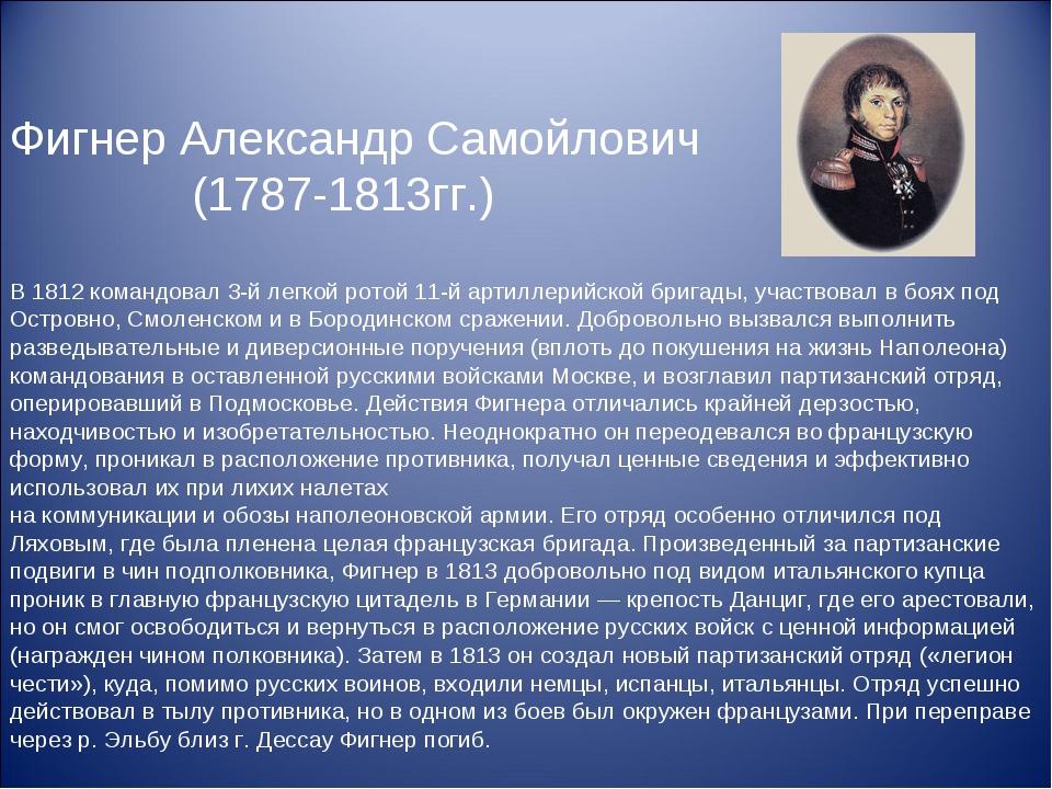 Фигнер Александр Самойлович (1787-1813гг.) В 1812 командовал 3-й легкой ротой...