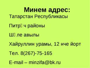 Минем адрес: Татарстан Республикасы Питрәч районы Шәле авылы Хайруллин урамы,