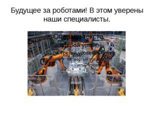 Будущее за роботами! В этом уверены наши специалисты.