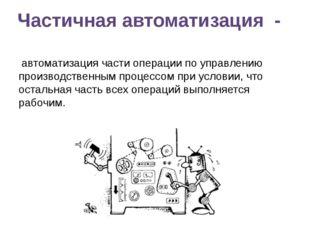 Частичная автоматизация - автоматизация части операции по управлению производ