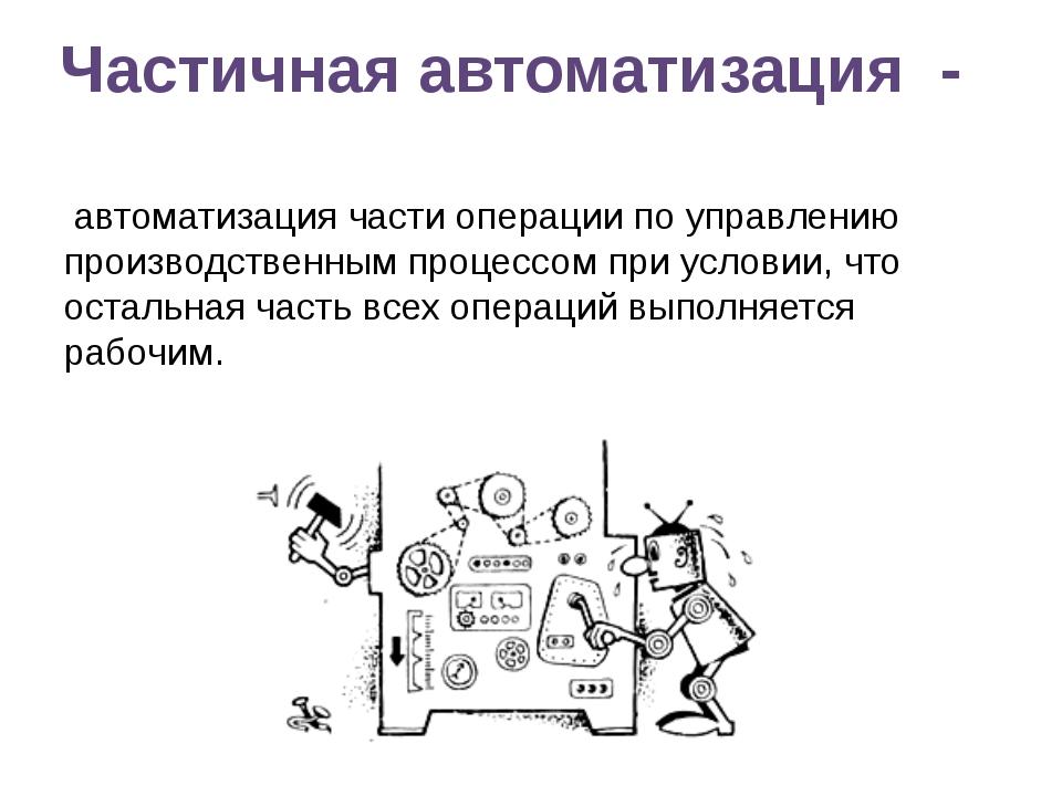 Частичная автоматизация - автоматизация части операции по управлению производ...