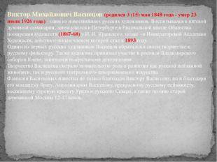 Виктор Михайлович Васнецов (родился 3 (15) мая 1848 года - умер 23 июля 1926