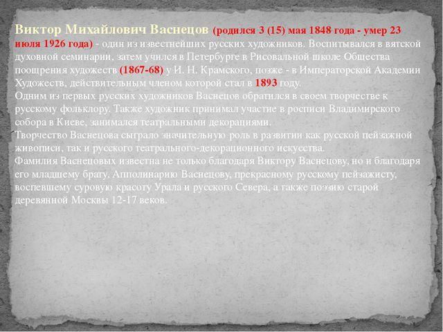 Виктор Михайлович Васнецов (родился 3 (15) мая 1848 года - умер 23 июля 1926...