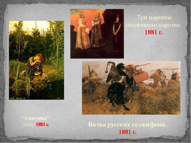 """Аленушка"" Дата: 1881 г. Три царевны подземного царства. 1881 г. Битва русски..."