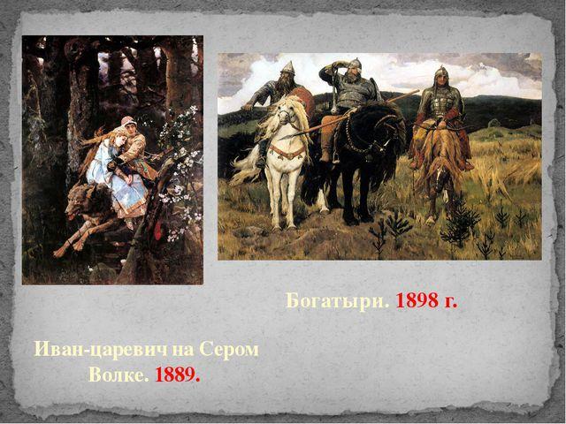 Иван-царевич на Сером Волке. 1889. Богатыри. 1898 г.