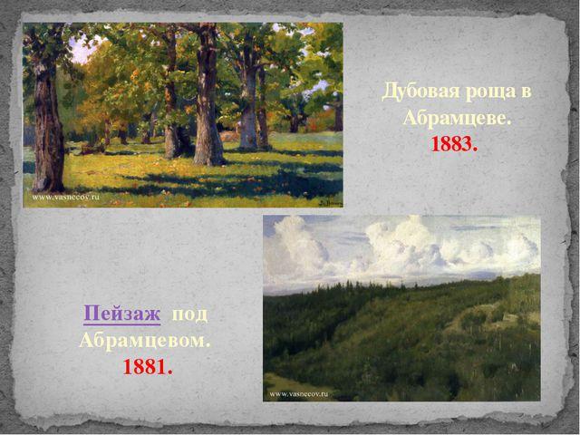 Дубовая роща в Абрамцеве. 1883. Пейзаж под Абрамцевом. 1881.