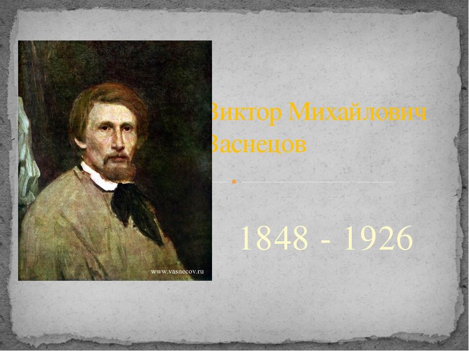 1848 - 1926 Виктор Михайлович Васнецов