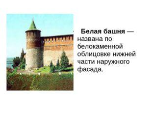 Белая башня— названа по белокаменной облицовке нижней части наружного фаса