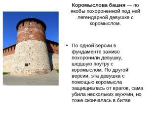 Коромыслова башня— по якобы похороненной под ней легендарной девушке с кором