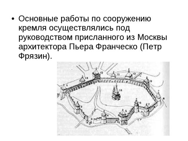 Основные работы по сооружению кремля осуществлялись под руководством присланн...