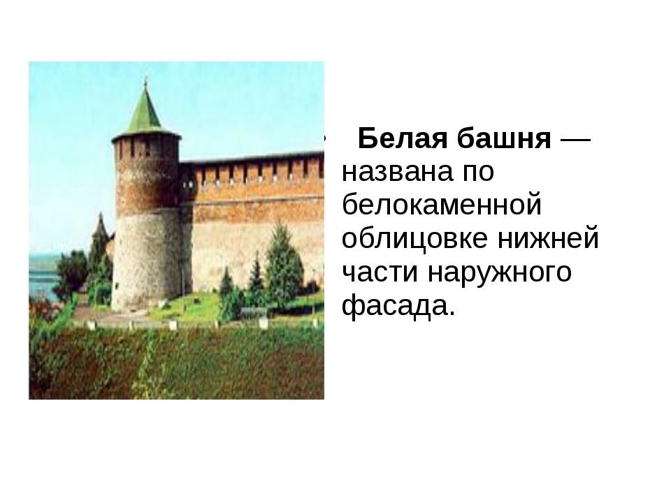 Белая башня— названа по белокаменной облицовке нижней части наружного фаса...