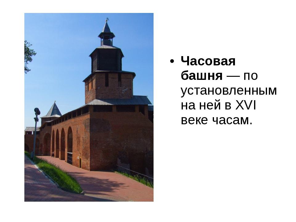 Часовая башня— по установленным на ней в XVI веке часам.