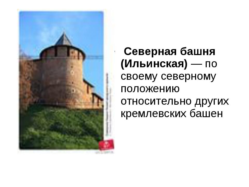 Северная башня (Ильинская)— по своему северному положению относительно друг...