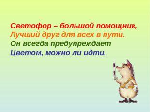 Светофор – большой помощник, Лучший друг для всех в пути. Он всегда предупреж