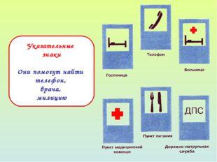 Указательные знаки Они помогут найти телефон, врача, милицию