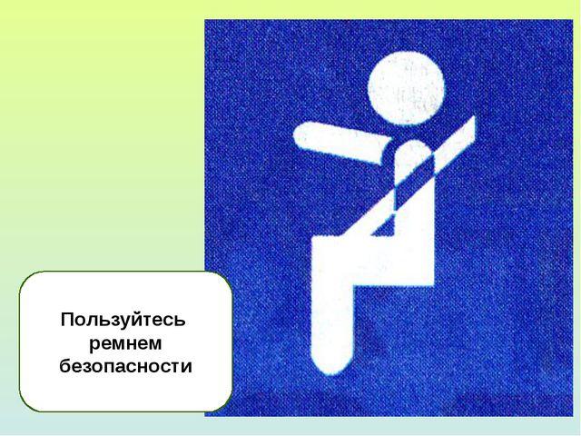 Пользуйтесь ремнем безопасности