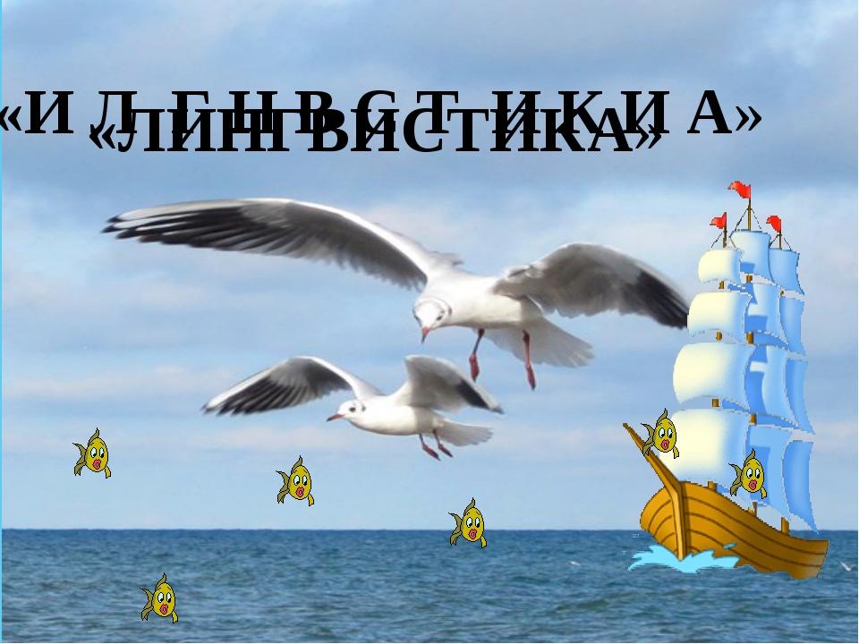 «И Л Г Н В С Т И К И А» «ЛИНГВИСТИКА»