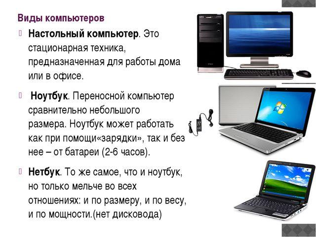 Виды компьютеров Настольный компьютер. Это стационарная техника, предназначен...
