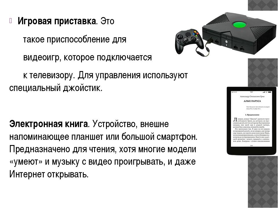 Игровая приставка. Это такое приспособление для видеоигр, которое подключа...
