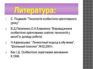 """Литература: С. Подмазін """"Технологія особистісно орієнтованого уроку"""" В.Д.Пил"""
