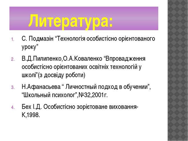 """Литература: С. Подмазін """"Технологія особистісно орієнтованого уроку"""" В.Д.Пил..."""