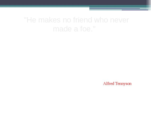 """He makes no friend who never made a foe."" Alfred Tennyson"