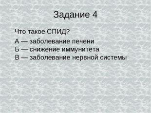 Задание 4 Что такое СПИД? А — заболевание печени Б — снижение иммунитета В —