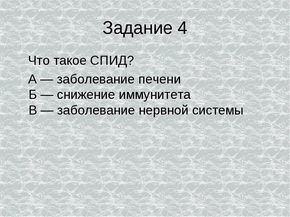 Задание 4 Что такое СПИД? А — заболевание печени Б — снижение иммунитета В —...