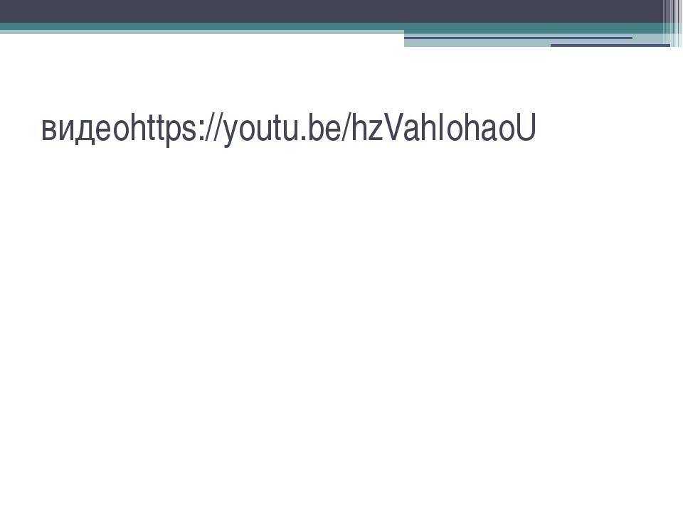 видеоhttps://youtu.be/hzVahIohaoU